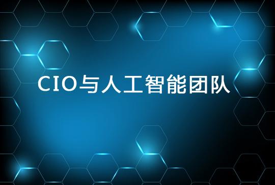 CIO建立人工智能团队的关键要素