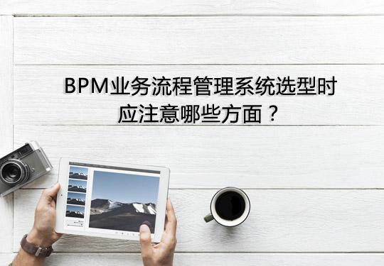 BPM业务流程管理系统选型时应注意哪些方面?