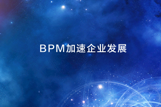 BPM业务流程管理怎样加速企业发展