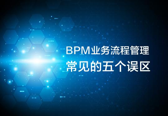 人们对BPM业务流程管理常见的五个误区