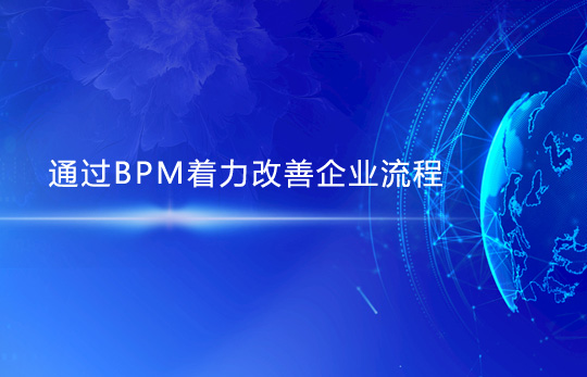 通过BPM着力改善企业流程,提升业务效能