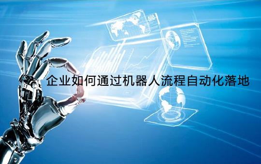 机器人流程自动化如何落地企业流程